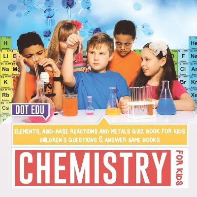 Chemistry for Kids Elements, Acid-Base Reactions and Metals Quiz Book for Kids Children's Questions & Answer Game Books by Dot Edu