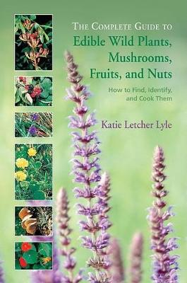 The Complete Guide to Edible Wild Plants, Mushrooms, Fruits, and Nuts by Katie Letcher Lyle