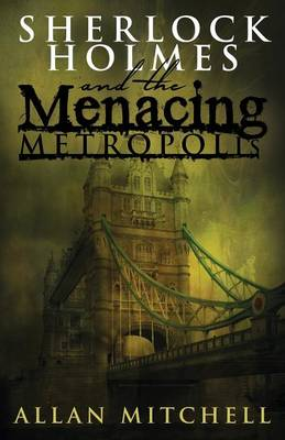Sherlock Holmes and the Menacing Metropolis by Allan Mitchell