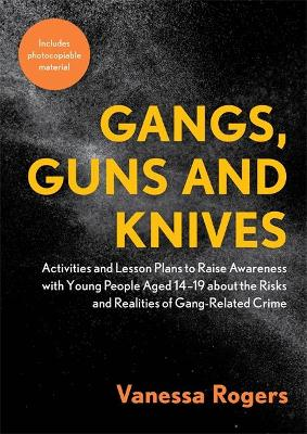 Gangs, Guns and Knives: Activities and Lesson Plans to Raise Awareness with Young People Aged 14-19 About the Risks and Realities of Gang-Related Crime by Vanessa Rogers
