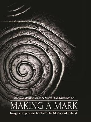 Making a Mark: Image and Process in Neolithic Britain and Ireland by Andrew Meirion Jones