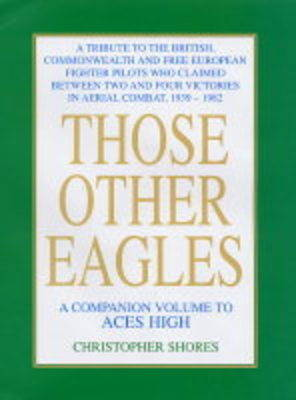 Those Other Eagles: A Tribute to the British, Commonwealth and Free European Fighter Pilots Who Claimed Between Two and Four Victories in Aerial Combat,1939 - 1982 by Christopher F. Shores