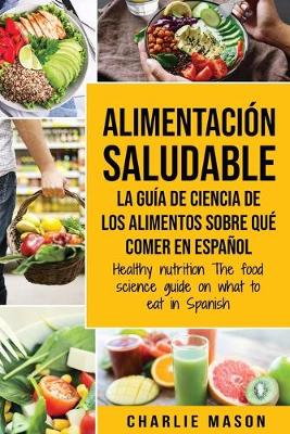 Alimentacion saludable La guia de ciencia de los alimentos sobre que comer en espanol/ Healthy nutrition The food science guide on what to eat in Spanish by Charlie Mason