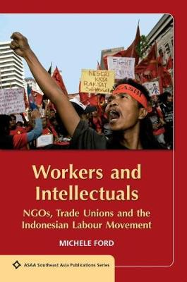 Workers and Intellectuals: NGOs, Trade Unions and the Indonesian Labour Movement by Michele Ford