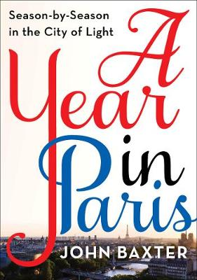 A Year in Paris: Season by Season in the City of Light by John Baxter