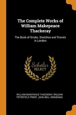 The Complete Works of William Makepeace Thackeray: The Book of Snobs. Sketches and Travels in London by William Makepeace Thackeray
