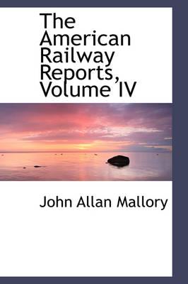 The American Railway Reports, Volume IV by John Allan Mallory