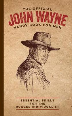 The Official John Wayne Handy Book for Men: Essential Skills for the Rugged Individualist by James Ellis