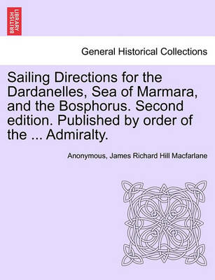 Sailing Directions for the Dardanelles, Sea of Marmara, and the Bosphorus. Second Edition. Published by Order of the ... Admiralty. by Anonymous