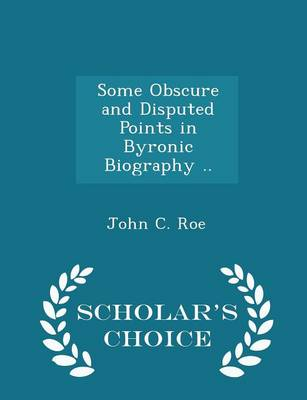Some Obscure and Disputed Points in Byronic Biography .. - Scholar's Choice Edition by John C Roe
