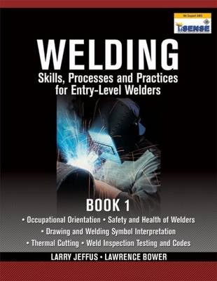 Welding Skills, Processes and Practices for Entry-Level Welders: Book 1 by Lawrence Bower