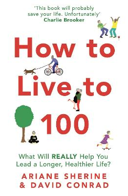 How to Live to 100: What Will REALLY Help You Lead a Longer, Healthier Life? by Ariane Sherine