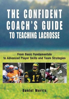Confident Coach's Guide to Teaching Lacrosse by Daniel Morris
