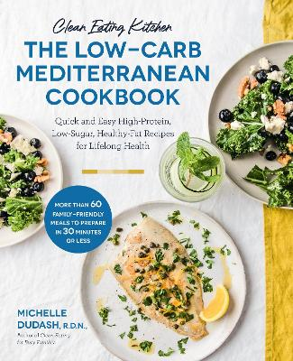 Clean Eating Kitchen: The Low-Carb Mediterranean Cookbook: Quick and Easy High-Protein, Low-Sugar, Healthy-Fat Recipes for Lifelong Health-More Than 60 Family Friendly Meals to Prepare in 30 Minutes or Less by Michelle Dudash