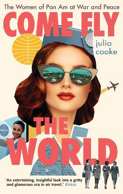Come Fly the World: The Women of Pan Am at War and Peace by Julia Cooke