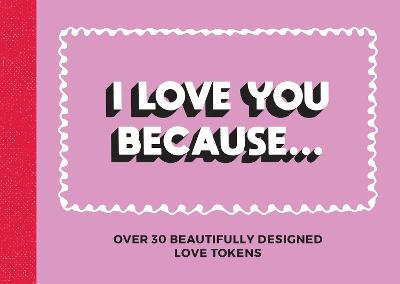 I Love You Because...: Over 30 Beautifully Designed Love Tokens by Summersdale Publishers
