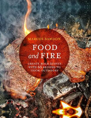 Food and Fire: Create Bold Dishes with 65 Recipes to Cook Outdoors by Marcus Bawdon