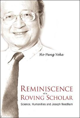 Reminiscence Of A Roving Scholar: Science, Humanities And Joseph Needham by Ho Peng Yoke