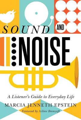 Sound and Noise: A Listener's Guide to Everyday Life by Marcia Jenneth Epstein