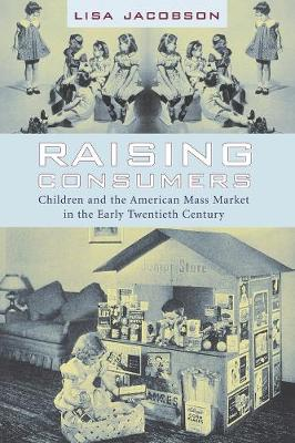 Raising Consumers: Children and the American Mass Market in the Early Twentieth Century book