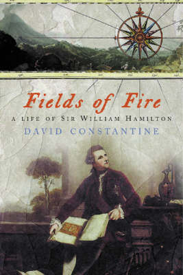 Fields of Fire: A Life of Sir William Hamilton by David J. Constantine