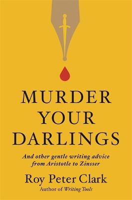 Murder Your Darlings: And Other Gentle Writing Advice from Aristotle to Zinsser by Roy Peter Clark