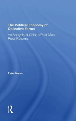 The Political Economy Of Collective Farms: An Analysis Of China's Postmao Rural Reforms by Peter Nolan