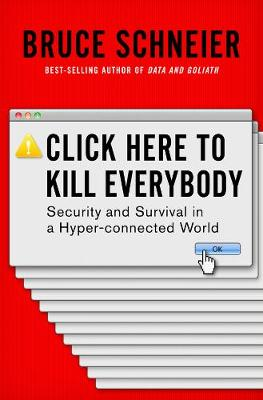 Click Here to Kill Everybody: Security and Survival in a Hyper-connected World by Bruce Schneier
