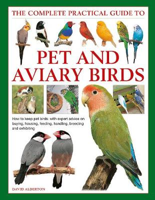 Keeping Pet & Aviary Birds, The Complete Practical Guide to: How to keep pet birds, with expert advice on buying, housing, feeding, handling, breeding and exhibiting by David Alderton