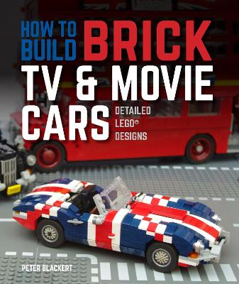 How to Build Brick TV and Movie Cars: Detailed LEGO Designs by Peter Blackert