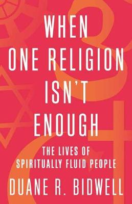 When One Religion Isn't Enough: The Lives of Spiritually Fluid People by Duane R. Bidwell