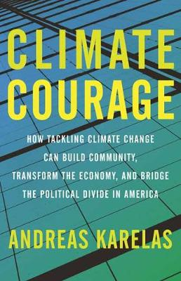 Climate Courage: How Tackling Climate Change Can Build Community, Transform the Economy, and Bridge the Political Divide in America book