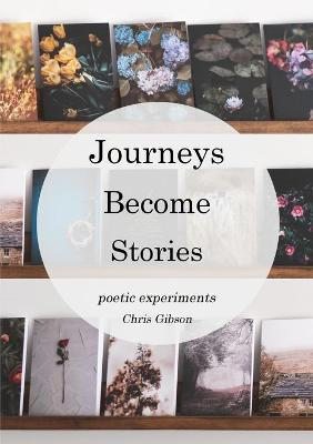 Journeys Become Stories: Poetic Experiments by Chris Gibson