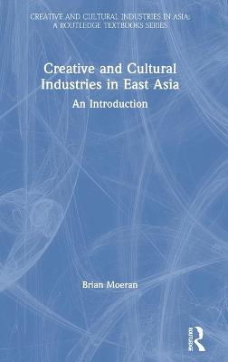 Creative and Cultural Industries in East Asia: An Introduction by Brian Moeran