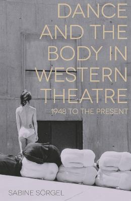 Dance and the Body in Western Theatre by Sabine Sorgel
