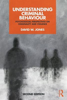 Understanding Criminal Behaviour: Psychosocial Perspectives on Criminality and Violence by David W Jones