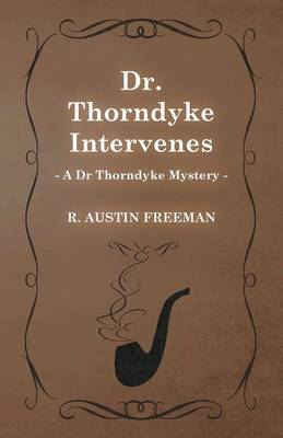 Dr. Thorndyke Intervenes (A Dr Thorndyke Mystery) by Richard Austin Freeman