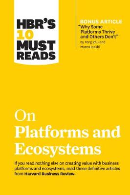 """HBR's 10 Must Reads on Platforms and Ecosystems (with bonus article by """"Why Some Platforms Thrive and Others Don't"""" By Feng Zhu and Marco Iansiti) by Harvard Business Review"""