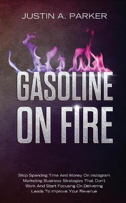 Gasoline On Fire: Stop Spending Time And Money On Instagram Marketing Business Strategies That Don't Work And Start Focusing On Delivering Leads To Improve Your Revenue by Justin a Parker