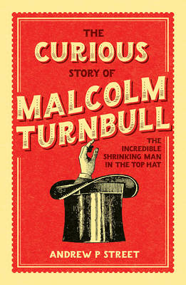 The Curious Story of Malcolm Turnbull, the Incredible Shrinking Man in the Top Hat by Andrew P. Street