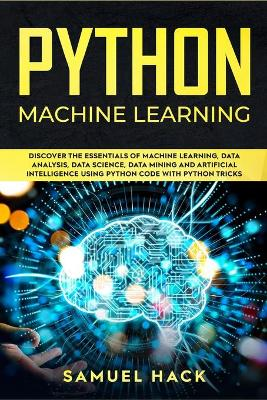 Python Machine Learning: Discover the Essentials of Machine Learning, Data Analysis, Data Science, Data Mining and Artificial Intelligence Using Python Code with Python Tricks by Samuel Hack