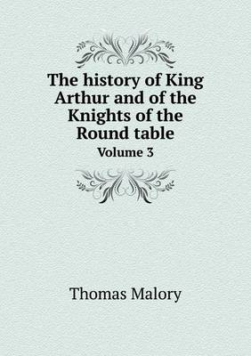 The History of King Arthur and of the Knights of the Round Table Volume 3 by Sir Thomas Malory