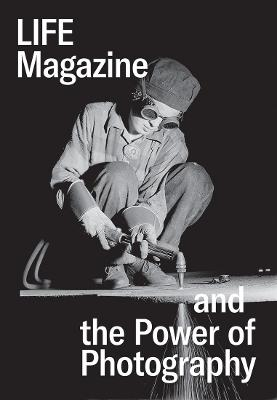 Life Magazine and the Power of Photography by Katherine A. Bussard
