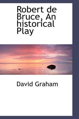 Robert de Bruce, an Historical Play by David Graham