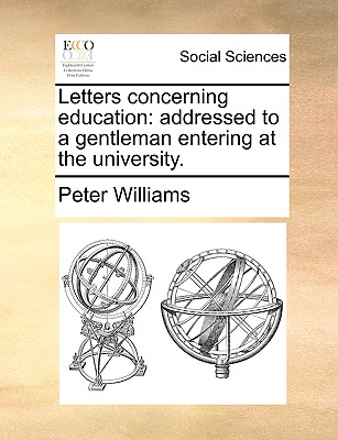 Letters Concerning Education: Addressed to a Gentleman Entering at the University by Peter Williams