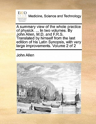 A Summary View of the Whole Practice of Physick. ... in Two Volumes. by John Allen, M.D. and F.R.S. Translated by Himself from the Last Edition of His Latin Synopsis, with Very Large Improvements. Volume 2 of 2 by John Allen