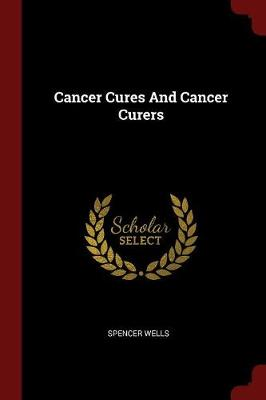 Cancer Cures and Cancer Curers by Spencer Wells