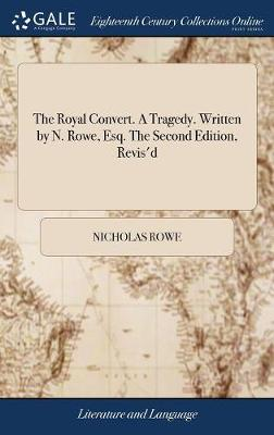 The Royal Convert. a Tragedy. Written by N. Rowe, Esq. the Second Edition, Revis'd by Nicholas Rowe