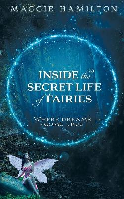 Inside the Secret Life of Fairies: Where Dreams Come True by Maggie Hamilton