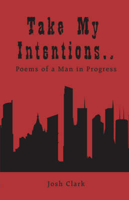 Take My Intentions.Poems of a Man in Progress by Josh Clark